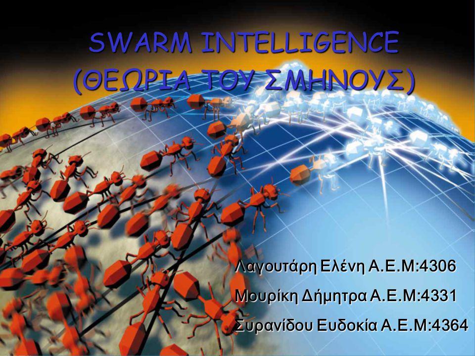 SWARM INTELLIGENCE (ΘΕΩΡΙΑ ΤΟΥ ΣΜΗΝΟΥΣ) Λαγουτάρη Ελένη Α.Ε.Μ:4306 Μουρίκη Δήμητρα Α.Ε.Μ:4331 Συρανίδου Ευδοκία Α.Ε.Μ:4364