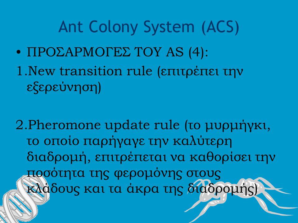 Ant Colony System (ACS) ΠΡΟΣΑΡΜΟΓΕΣ ΤΟΥ AS (4): 1.New transition rule (επιτρέπει την εξερεύνηση) 2.Pheromone update rule (το μυρμήγκι, το οποίο παρήγαγε την καλύτερη διαδρομή, επιτρέπεται να καθορίσει την ποσότητα της φερομόνης στους κλάδους και τα άκρα της διαδρομής)