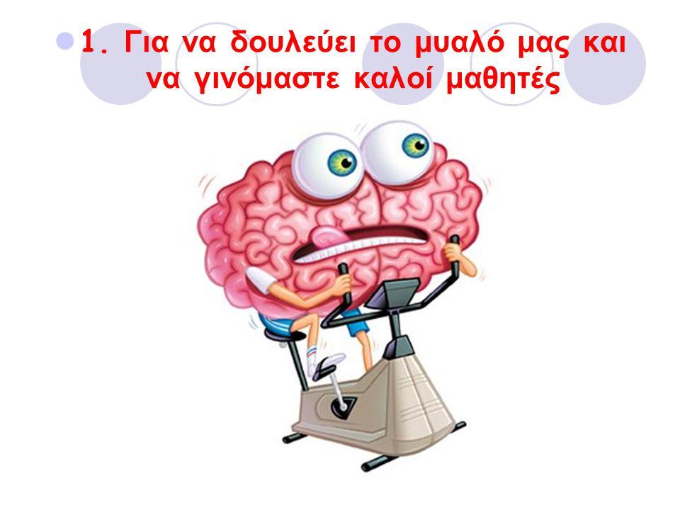 1. Για να δουλεύει το μυαλό μας και να γινόμαστε καλοί μαθητές
