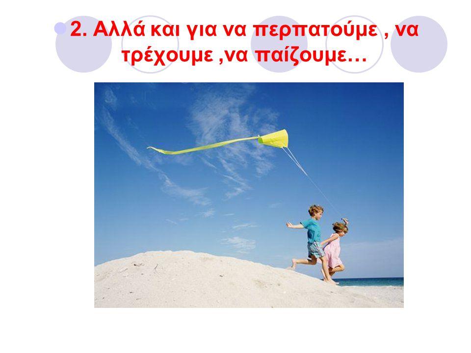 2. Αλλά και για να περπατούμε, να τρέχουμε,να παίζουμε…