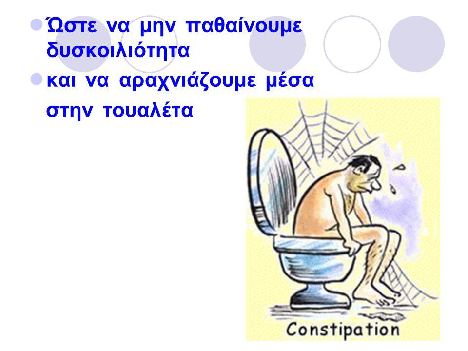 Ώστε να μην παθαίνουμε δυσκοιλιότητα και να αραχνιάζουμε μέσα στην τουαλέτα