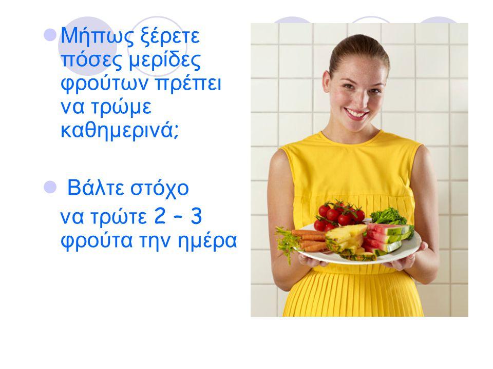 Μήπως ξέρετε πόσες μερίδες φρούτων πρέπει να τρώμε καθημερινά ; Βάλτε στόχο να τρώτε 2 – 3 φρούτα την ημέρα