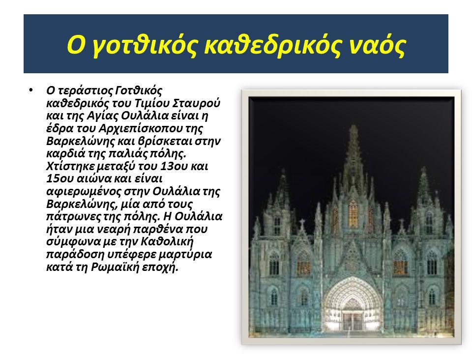 Ο γοτθικός καθεδρικός ναός Ο τεράστιος Γοτθικός καθεδρικός του Τιμίου Σταυρού και της Αγίας Ουλάλια είναι η έδρα του Αρχιεπίσκοπου της Βαρκελώνης και