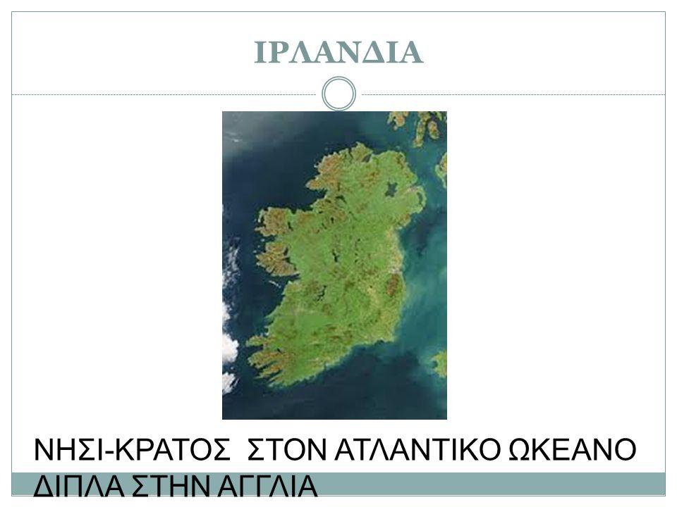ΙΡΛΑΝΔΙΑ ΝΗΣΙ-ΚΡΑΤΟΣ ΣΤΟΝ ΑΤΛΑΝΤΙΚΟ ΩΚΕΑΝΟ ΔΙΠΛΑ ΣΤΗΝ ΑΓΓΛΙΑ