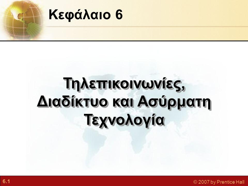 6.1 © 2007 by Prentice Hall Κεφάλαιο 6 Τηλεπικοινωνίες, Διαδίκτυο και Ασύρματη Τεχνολογία