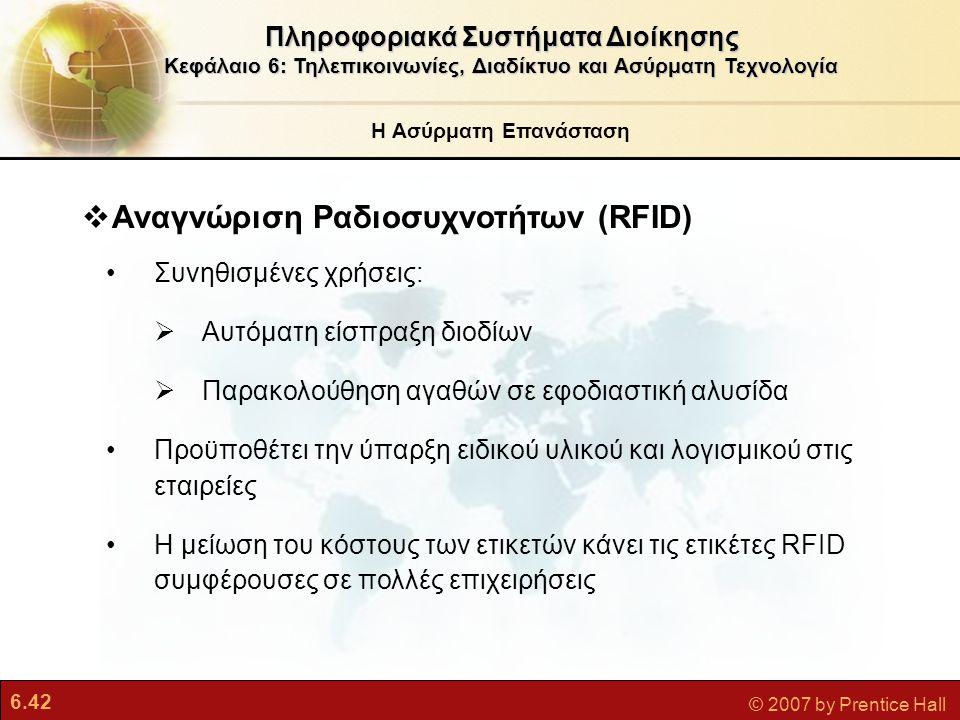 6.42 © 2007 by Prentice Hall  Αναγνώριση Ραδιοσυχνοτήτων (RFID) Συνηθισμένες χρήσεις:  Αυτόματη είσπραξη διοδίων  Παρακολούθηση αγαθών σε εφοδιαστι