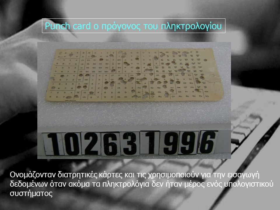 Punch card o πρόγονος του πληκτρολογίου Ονομάζονταν διατρητικές κάρτες και τις χρησιμοποιούν για την εισαγωγή δεδομένων όταν ακόμα τα πληκτρολόγια δεν ήταν μέρος ενός υπολογιστικού συστήματος