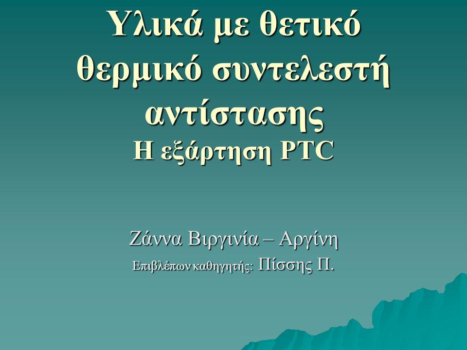 Υλικά με θετικό θερμικό συντελεστή αντίστασης Η εξάρτηση PTC Ζάννα Βιργινία – Αργίνη Επιβλέπων καθηγητής: Πίσσης Π.