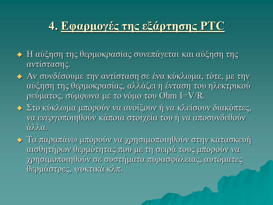 4. Εφαρμογές της εξάρτησης PTC  Η αύξηση της θερμοκρασίας συνεπάγεται και αύξηση της αντίστασης.  Αν συνδέσουμε την αντίσταση σε ένα κύκλωμα, τότε,