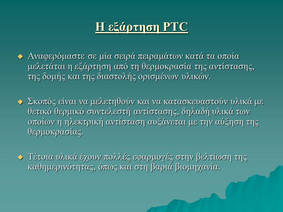 Η εξάρτηση PTC  Αναφερόμαστε σε μία σειρά πειραμάτων κατά τα οποία μελετάται η εξάρτηση από τη θερμοκρασία της αντίστασης, της δομής και της διαστολή