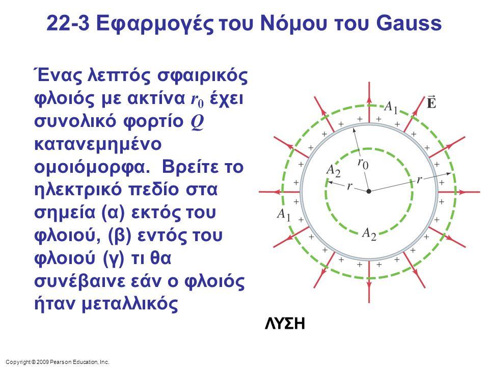 Copyright © 2009 Pearson Education, Inc. 22-3 Εφαρμογές του Νόμου του Gauss Ένας λεπτός σφαιρικός φλοιός με ακτίνα r 0 έχει συνολικό φορτίο Q κατανεμη
