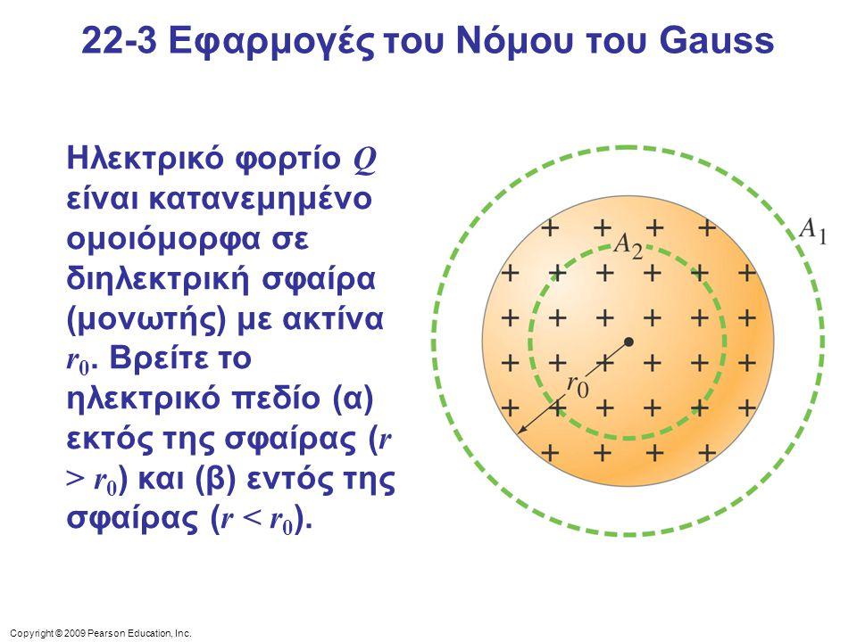 Copyright © 2009 Pearson Education, Inc. 22-3 Εφαρμογές του Νόμου του Gauss Ηλεκτρικό φορτίο Q είναι κατανεμημένο ομοιόμορφα σε διηλεκτρική σφαίρα (μο