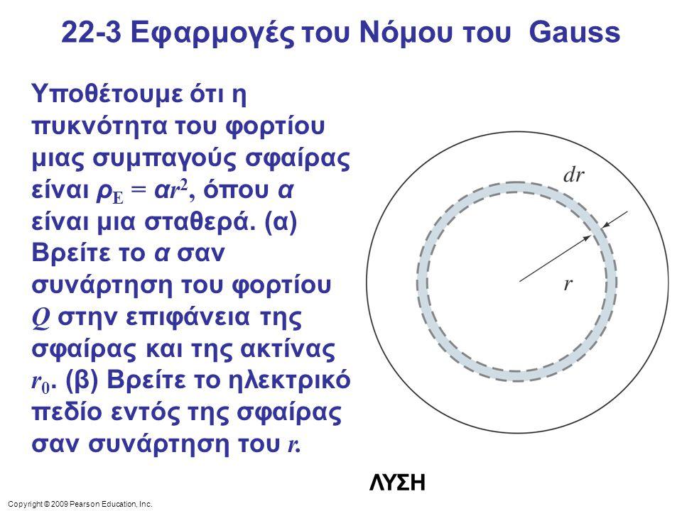 22-3 Εφαρμογές του Νόμου του Gauss Υποθέτουμε ότι η πυκνότητα του φορτίου μιας συμπαγούς σφαίρας είναι ρ E = α r 2, όπου α είναι μια σταθερά. (α) Βρεί