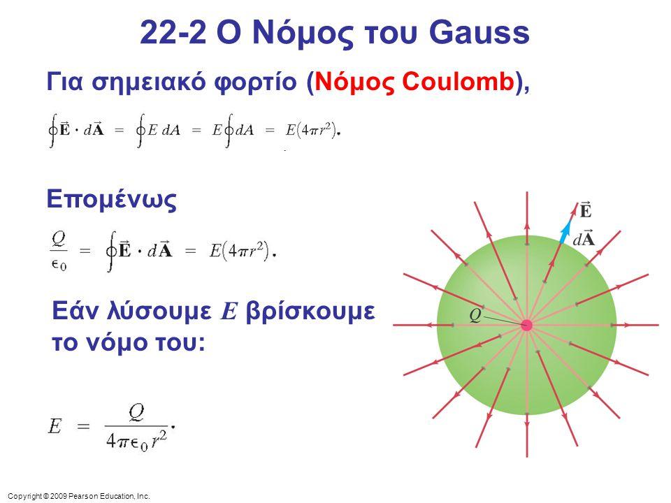 Copyright © 2009 Pearson Education, Inc. 22-2 Ο Νόμος του Gauss Για σημειακό φορτίο (Νόμος Coulomb), Επομένως Εάν λύσουμε E βρίσκουμε το νόμο του: