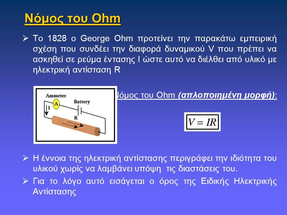Νόμος του Ohm  Το 1828 ο George Ohm προτείνει την παρακάτω εμπειρική σχέση που συνδέει την διαφορά δυναμικού V που πρέπει να ασκηθεί σε ρεύμα έντασης