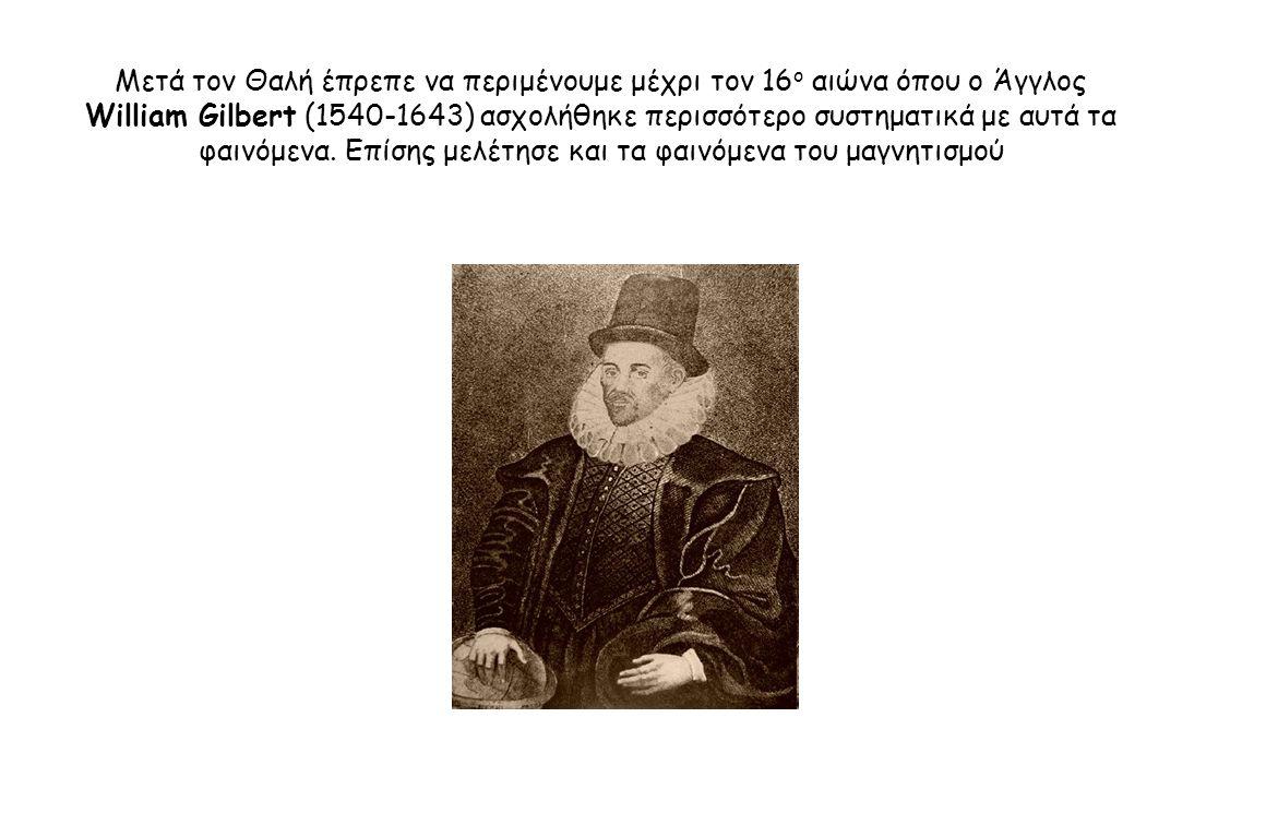 Μετά τον Θαλή έπρεπε να περιμένουμε μέχρι τον 16 ο αιώνα όπου ο Άγγλος William Gilbert (1540-1643) ασχολήθηκε περισσότερο συστηματικά με αυτά τα φαινό