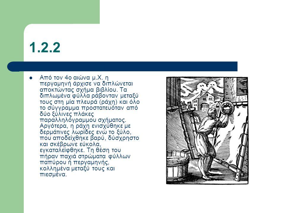 1.2.2 Από τον 4ο αιώνα μ.Χ. η περγαμηνή άρχισε να διπλώνεται αποκτώντας σχήμα βιβλίου. Τα διπλωμένα φύλλα ράβονταν μεταξύ τους στη μία πλευρά (ράχη) κ