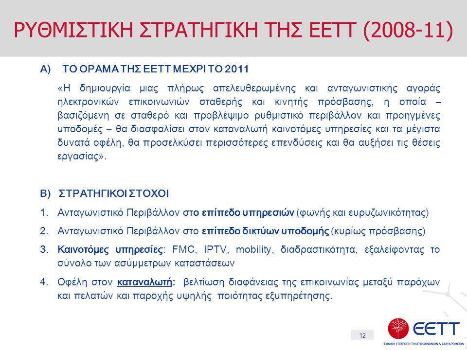 12 ΡΥΘΜΙΣΤΙΚΗ ΣΤΡΑΤΗΓΙΚΗ ΤΗΣ ΕΕΤΤ (2008-11) Α) ΤΟ ΟΡΑΜΑ ΤΗΣ ΕΕΤΤ ΜΕΧΡΙ ΤΟ 2011 «Η δημιουργία μιας πλήρως απελευθερωμένης και ανταγωνιστικής αγοράς ηλεκτρονικών επικοινωνιών σταθερής και κινητής πρόσβασης, η οποία – βασιζόμενη σε σταθερό και προβλέψιμο ρυθμιστικό περιβάλλον και προηγμένες υποδομές – θα διασφαλίσει στον καταναλωτή καινοτόμες υπηρεσίες και τα μέγιστα δυνατά οφέλη, θα προσελκύσει περισσότερες επενδύσεις και θα αυξήσει τις θέσεις εργασίας».