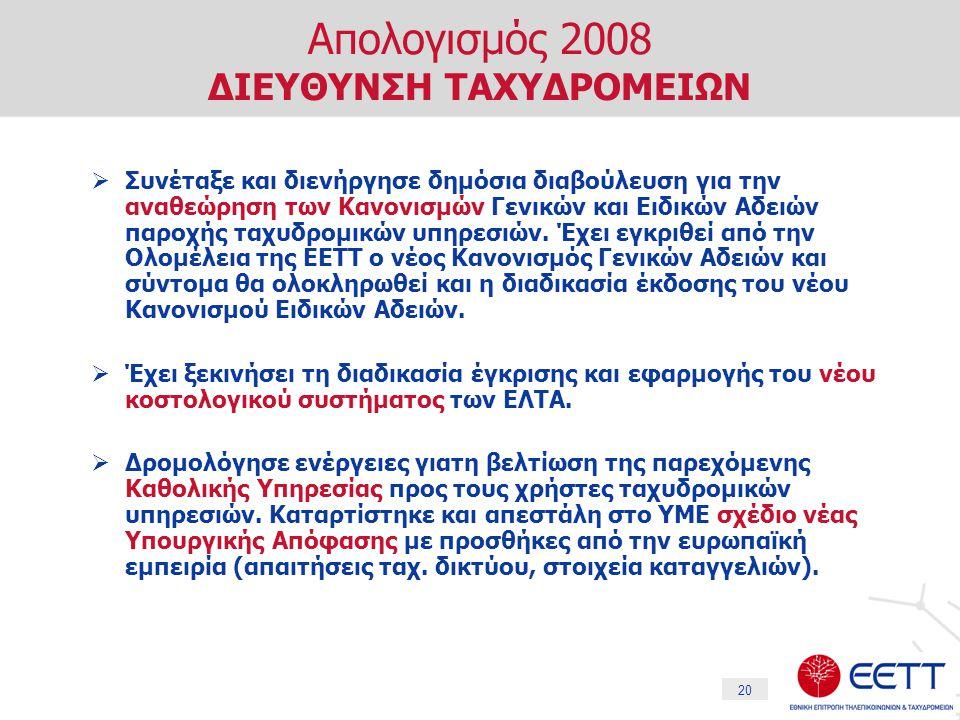 20 Απολογισμός 2008 ΔΙΕΥΘΥΝΣΗ ΤΑΧΥΔΡΟΜΕΙΩΝ  Συνέταξε και διενήργησε δημόσια διαβούλευση για την αναθεώρηση των Κανονισμών Γενικών και Ειδικών Αδειών παροχής ταχυδρομικών υπηρεσιών.