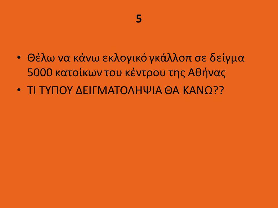 5 Θέλω να κάνω εκλογικό γκάλλοπ σε δείγμα 5000 κατοίκων του κέντρου της Αθήνας ΤΙ ΤΥΠΟΥ ΔΕΙΓΜΑΤΟΛΗΨΙΑ ΘΑ ΚΑΝΩ??