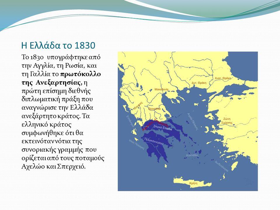 Η Ελλάδα το 1830 Το 1830 υπογράφτηκε από την Αγγλία, τη Ρωσία, και τη Γαλλία το πρωτόκολλο της Ανεξαρτησίας, η πρώτη επίσημη διεθνής διπλωματική πράξη