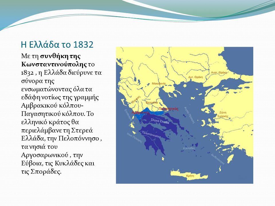 Η Ελλάδα το 1832 Με τη συνθήκη της Κωνσταντινούπολης το 1832, η Ελλάδα διεύρυνε τα σύνορα της ενσωματώνοντας όλα τα εδάφη νοτίως της γραμμής Αμβρακικο