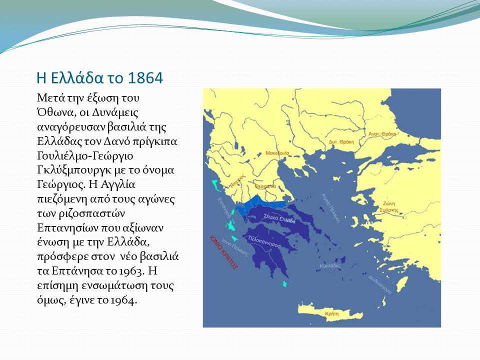 Η Ελλάδα το 1864 Μετά την έξωση του Όθωνα, οι Δυνάμεις αναγόρευσαν βασιλιά της Ελλάδας τον Δανό πρίγκιπα Γουλιέλμο-Γεώργιο Γκλύξμπουργκ με το όνομα Γε