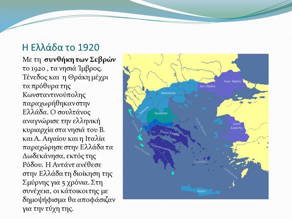 Η Ελλάδα το 1920 Με τη συνθήκη των Σεβρών το 1920, τα νησιά Ίμβρος, Τένεδος και η Θράκη μέχρι τα πρόθυρα της Κωνσταντινούπολης παραχωρήθηκαν στην Ελλά