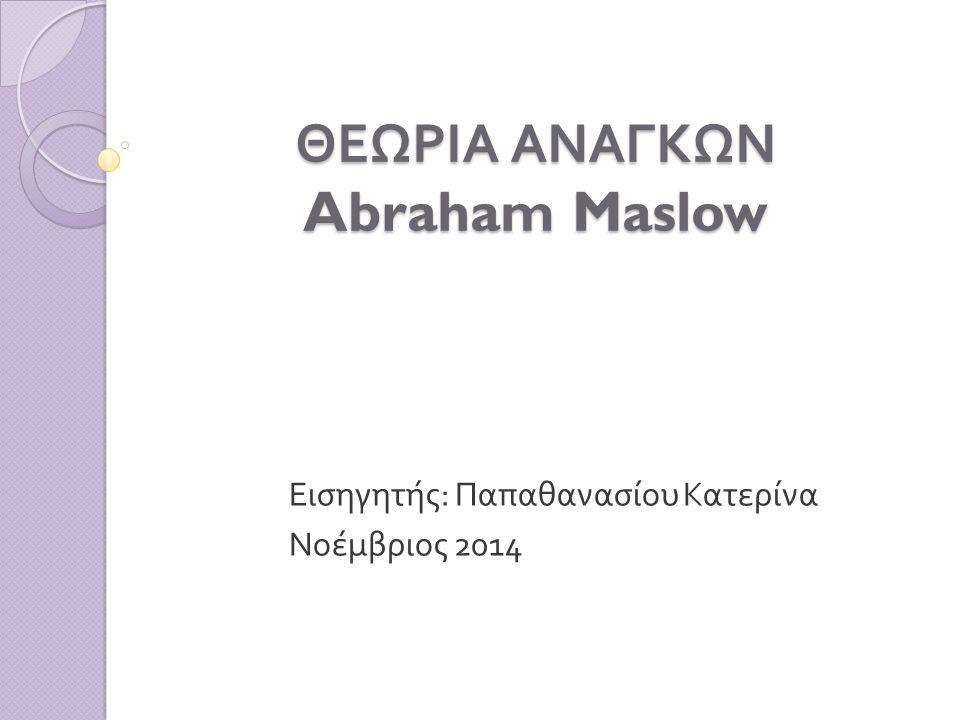 ΘΕΩΡΙΑ ΑΝΑΓΚΩΝ Abraham Maslow Εισηγητής : Παπαθανασίου Κατερίνα Νοέμβριος 2014