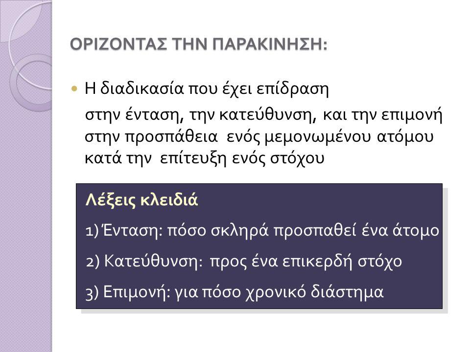 ΟΡΙΖΟΝΤΑΣ ΤΗΝ ΠΑΡΑΚΙΝΗΣΗ : Η διαδικασία που έχει επίδραση στην ένταση, την κατεύθυνση, και την επιμονή στην προσπάθεια ενός μεμονωμένου ατόμου κατά την επίτευξη ενός στόχου Λέξεις κλειδιά 1) Ένταση : πόσο σκληρά προσπαθεί ένα άτομο 2) Κατεύθυνση : προς ένα επικερδή στόχο 3) Επιμονή : για πόσο χρονικό διάστημα Λέξεις κλειδιά 1) Ένταση : πόσο σκληρά προσπαθεί ένα άτομο 2) Κατεύθυνση : προς ένα επικερδή στόχο 3) Επιμονή : για πόσο χρονικό διάστημα