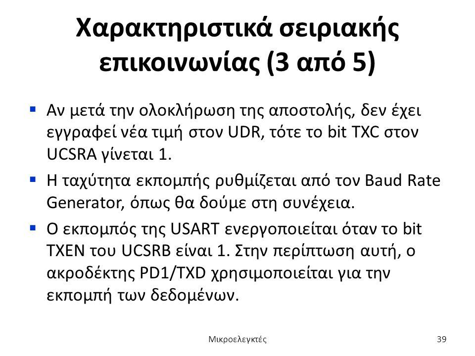 Χαρακτηριστικά σειριακής επικοινωνίας (3 από 5)  Αν μετά την ολοκλήρωση της αποστολής, δεν έχει εγγραφεί νέα τιμή στον UDR, τότε το bit TXC στον UCSR