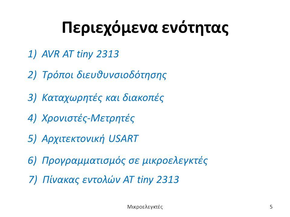 Περιεχόμενα ενότητας 1) AVR ΑΤ tiny 2313 2) Τρόποι διευθυνσιοδότησης 3) Καταχωρητές και διακοπές 4) Χρονιστές-Μετρητές 5) Αρχιτεκτονική USART 6) Προγρ