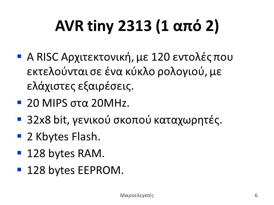 AVR tiny 2313 (1 από 2)  Α RISC Αρχιτεκτονική, με 120 εντολές που εκτελούνται σε ένα κύκλο ρολογιού, με ελάχιστες εξαιρέσεις.  20 MIPS στα 20MHz. 