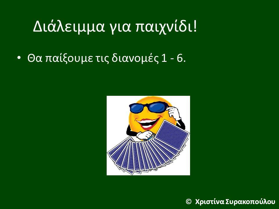 Διάλειμμα για παιχνίδι! Θα παίξουμε τις διανομές 1 - 6. © Χριστίνα Συρακοπούλου