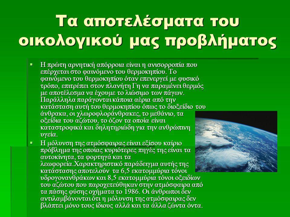 Τα αποτελέσματα του οικολογικού μας προβλήματος Επιπλέον το εύθραυστο και αόρατο στρώμα του όζοντος το οποίο προστατεύει την επιφάνεια της Γης από τις επικίνδυνες υπεριώδεις ακτινοβολίες του Ήλιου, έχει αρχίσει και μειώνεται αισθητά κι αυτό οφείλεται στη μεγάλη παραγωγή από τον άνθρωπο των χλωροφλορανθράκων και άλλων χημικών ουσιών που κατευθύνονται στη στρατόσφαιρα σε ύψος 10 ως 480 χιλιόμετρα, όπου απελευθερώνοντας άτομα καταστρέφουν το όζον.