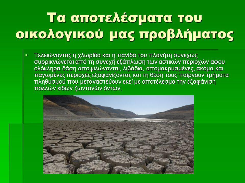 Τα αποτελέσματα του οικολογικού μας προβλήματος  Τελειώνοντας η χλωρίδα και η πανίδα του πλανήτη συνεχώς συρρικνώνεται από τη συνεχή εξάπλωση των αστ