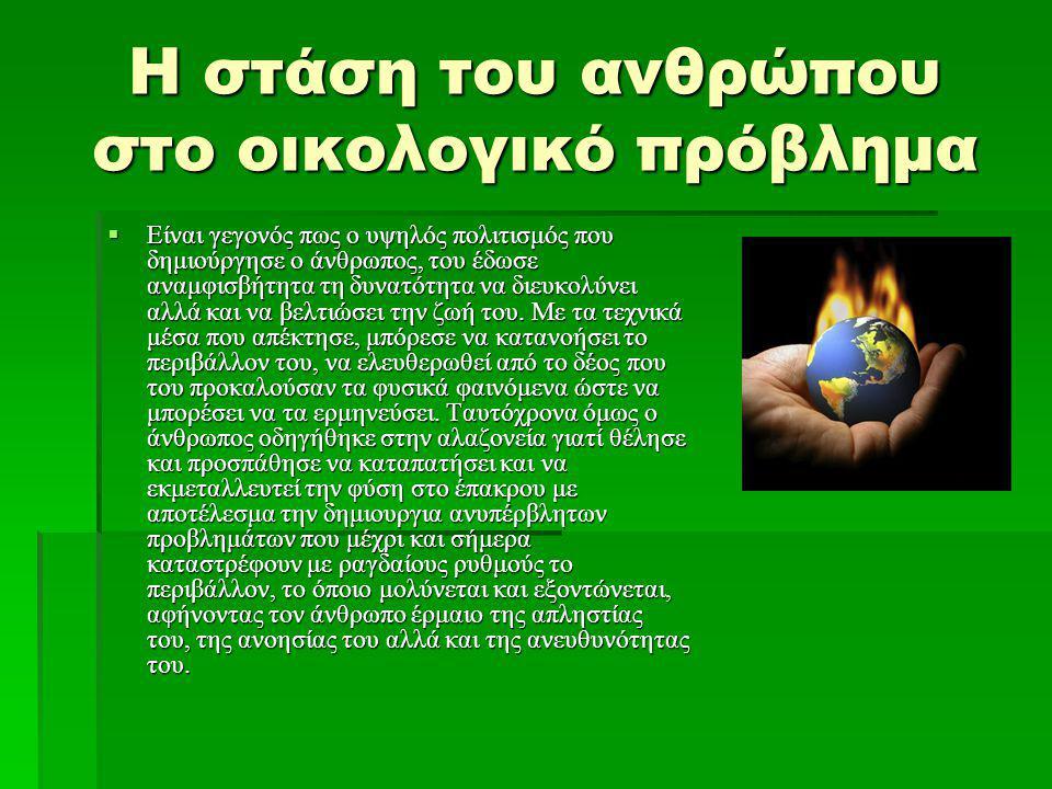 Η στάση του ανθρώπου στο οικολογικό πρόβλημα  Είναι γεγονός πως ο υψηλός πολιτισμός που δημιούργησε ο άνθρωπος, του έδωσε αναμφισβήτητα τη δυνατότητα