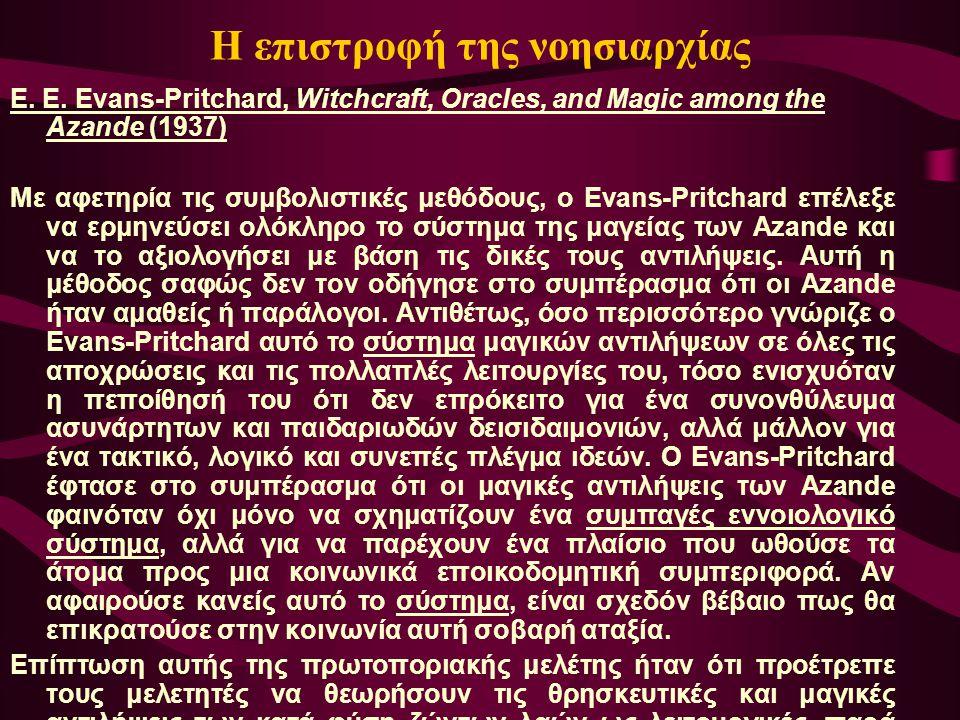 Η επιστροφή της νοησιαρχίας E. E. Evans-Pritchard, Witchcraft, Oracles, and Magic among the Azande (1937) Με αφετηρία τις συμβολιστικές μεθόδους, ο Ev