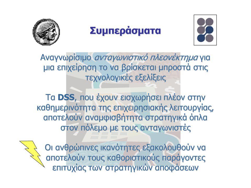 Συμπεράσματα Αναγνωρίσιμο ανταγωνιστικό πλεονέκτημα για μια επιχείρηση το να βρίσκεται μπροστά στις τεχνολογικές εξελίξεις Τα DSS, που έχουν εισχωρήσει πλέον στην καθημερινότητα της επιχειρησιακής λειτουργίας, αποτελούν αναμφισβήτητα στρατηγικά όπλα στον πόλεμο με τους ανταγωνιστές Οι ανθρώπινες ικανότητες εξακολουθούν να αποτελούν τους καθοριστικούς παράγοντες επιτυχίας των στρατηγικών αποφάσεων