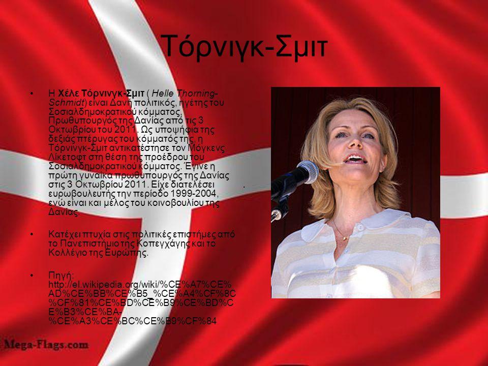 Τόρνιγκ-Σμιτ Η Χέλε Τόρνινγκ-Σμιτ ( Helle Thorning- Schmidt) είναι Δανή πολιτικός, ηγέτης του Σοσιαλδημοκρατικού κόμματος, Πρωθυπουργός της Δανίας από
