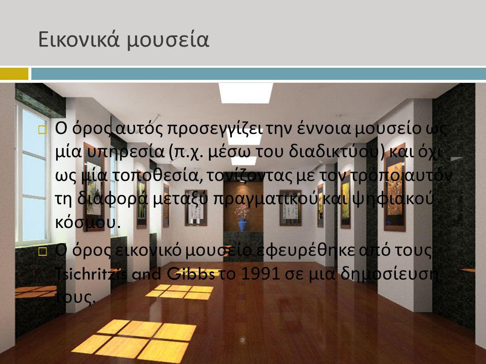 Εικονικά μουσεία  Ο όρος αυτός προσεγγίζει την έννοια μουσείο ως μία υπηρεσία ( π. χ. μέσω του διαδικτύου ) και όχι ως μία τοποθεσία, τονίζοντας με τ