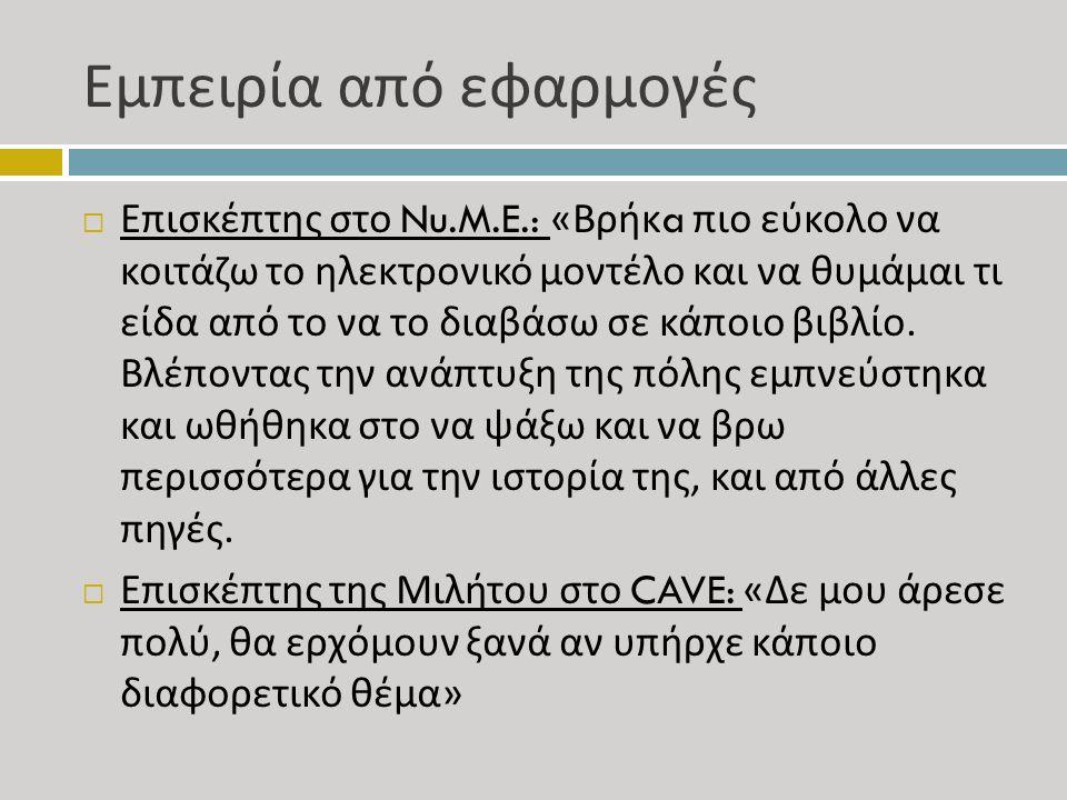 Εμπειρία από εφαρμογές  Επισκέπτης στο Nu.M.E.: « Βρήκ a πιο εύκολο να κοιτάζω το ηλεκτρονικό μοντέλο και να θυμάμαι τι είδα από το να το διαβάσω σε κάποιο βιβλίο.
