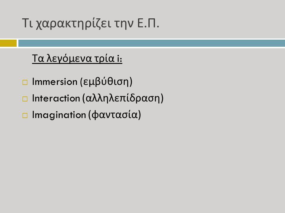 Τι χαρακτηρίζει την Ε. Π. Τα λεγόμενα τρία i:  Immersion ( εμβύθιση )  Interaction ( αλληλεπίδραση )  Imagination ( φαντασία )
