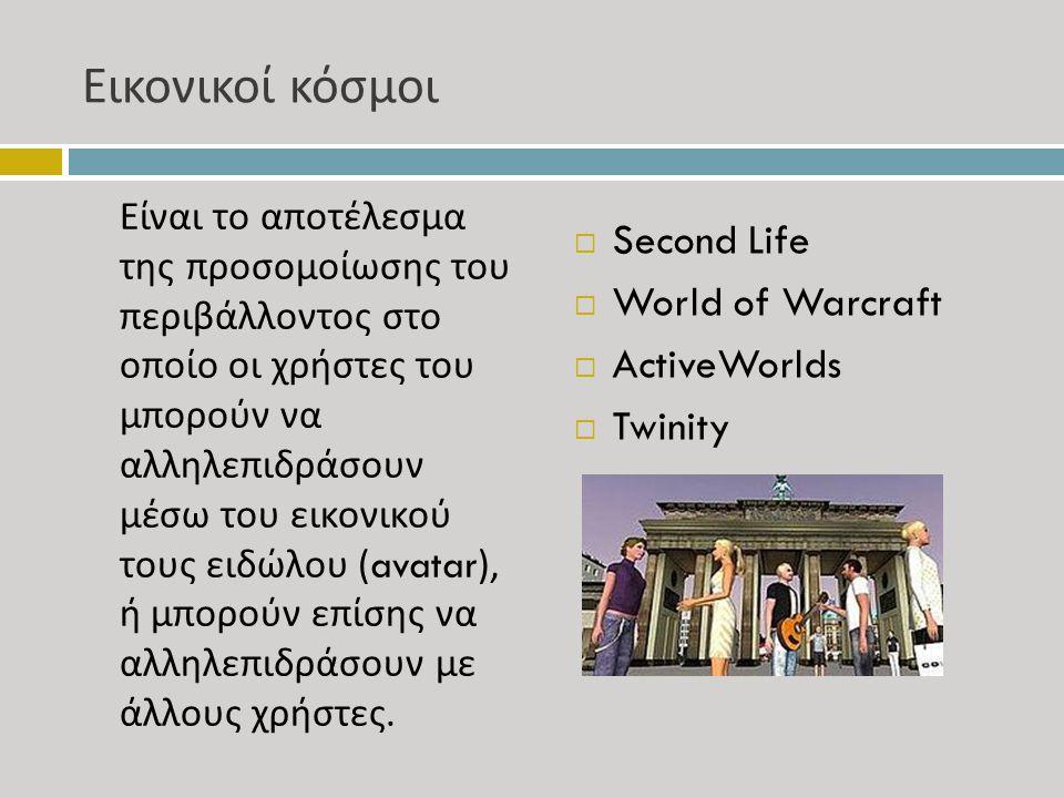 Εικονικοί κόσμοι Είναι το αποτέλεσμα της προσομοίωσης του περιβάλλοντος στο οποίο οι χρήστες του μπορούν να αλληλεπιδράσουν μέσω του εικονικού τους ειδώλου (avatar), ή μπορούν επίσης να αλληλεπιδράσουν με άλλους χρήστες.