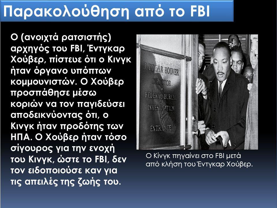 Παρακολούθηση από το FBI Ο (ανοιχτά ρατσιστής) αρχηγός του FBI, Έντγκαρ Χούβερ, πίστευε ότι ο Κινγκ ήταν όργανο υπόπτων κομμουνιστών. Ο Χούβερ προσπάθ