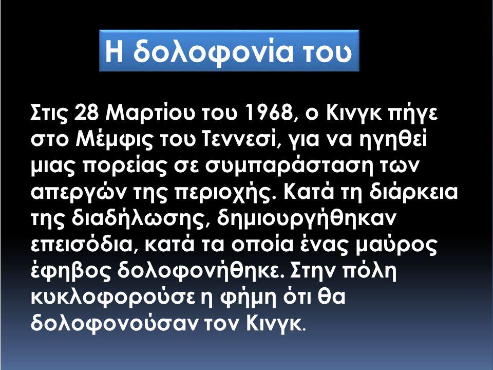 Η δολοφονία του Στις 28 Μαρτίου του 1968, ο Κινγκ πήγε στο Μέμφις του Τεννεσί, για να ηγηθεί μιας πορείας σε συμπαράσταση των απεργών της περιοχής. Κα