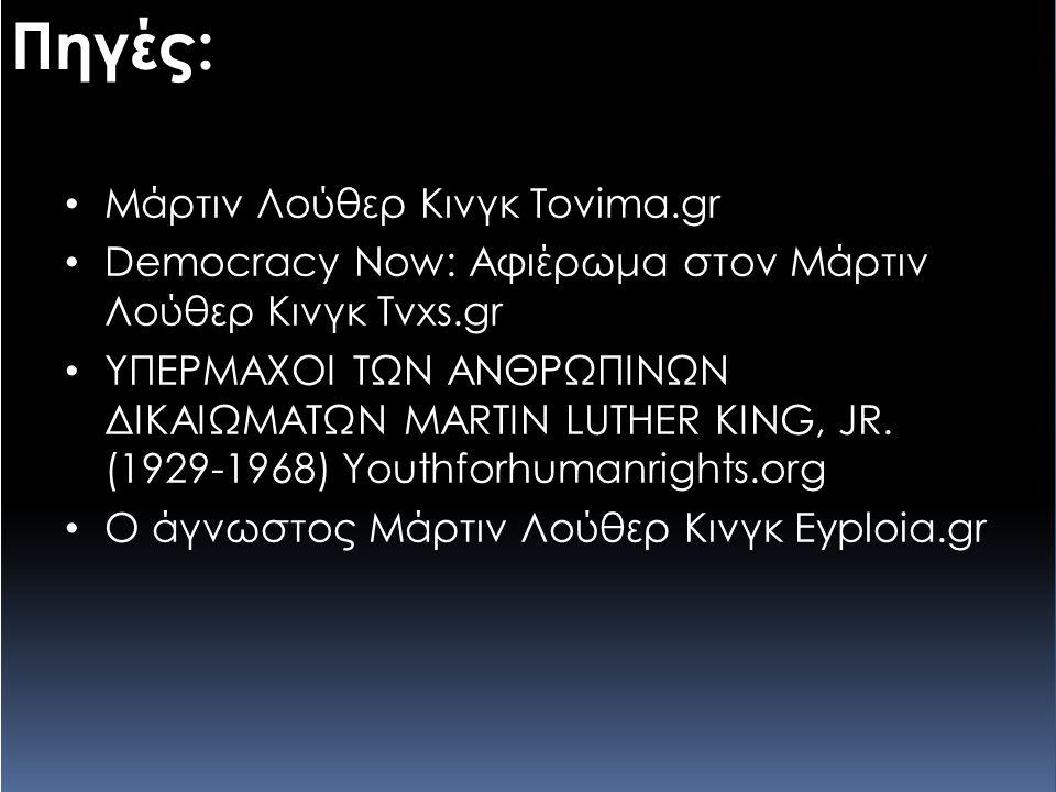 Πηγές: Μάρτιν Λούθερ Κινγκ Tovima.gr Democracy Now: Αφιέρωμα στον Μάρτιν Λούθερ Κινγκ Tvxs.gr ΥΠΕΡΜΑΧΟΙ ΤΩΝ ΑΝΘΡΩΠΙΝΩΝ ΔΙΚΑΙΩΜΑΤΩΝ MARTIN LUTHER KING,