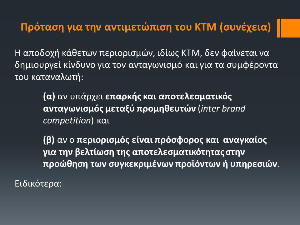 (α) Αν υπάρχει επαρκής ανταγωνισμός μεταξύ προμηθευτών ► ο ΚΤΜ δεν θα προκαλέσει αύξηση τιμών, αφού ο καταναλωτής θα έχει εναλλακτικές επιλογές, ► ο ΚΤΜ δεν οδηγεί σε σοβαρές απώλειες για τον καταναλωτή, αφού οι τιμές ιδίως στα δίκτυα δικαιόχρησης και επιλεκτικής διανομής δεν διαφέρουν στα σημεία λιανικής ► Ο ΚΤΜ μπορεί να διασφαλίσει την εξακολούθηση παροχής των υπηρεσιών που ο προμηθευτής θεωρεί αναγκαίες για τη σωστή διάθεση των προϊόντων και να αποτρέψει κατάρρευση του δικτύου και απαξίωση του προϊόντος λόγω παρασιτικού ανταγωνισμού (free riding) ► Είναι, συνεπώς, σκόπιμο να παρέχεται στον προμηθευτή μεγαλύτερη ελευθερία ως τον μόνο αρμόδιο να βελτιώσει την αποτελεσματικότητα του δικτύου του.