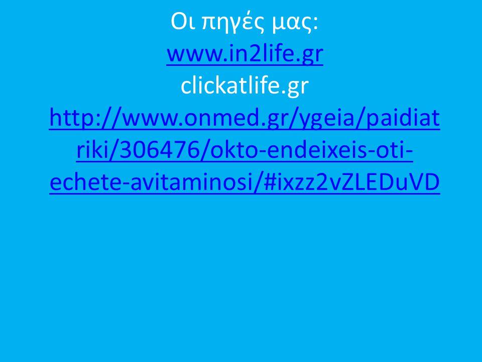 Οι πηγές μας: www.in2life.gr clickatlife.gr http://www.onmed.gr/ygeia/paidiat riki/306476/okto-endeixeis-oti- echete-avitaminosi/#ixzz2vZLEDuVD www.in