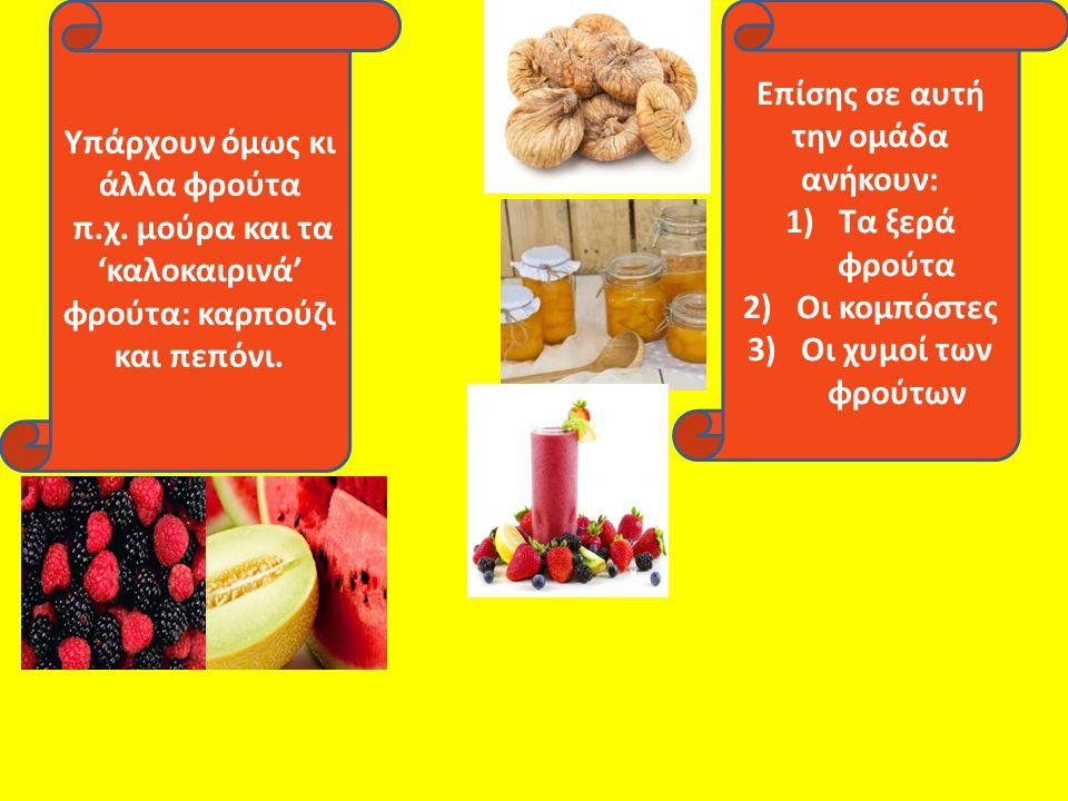 Υπάρχουν όμως κι άλλα φρούτα π.χ. μούρα και τα 'καλοκαιρινά' φρούτα: καρπούζι και πεπόνι. Επίσης σε αυτή την ομάδα ανήκουν: 1)Τα ξερά φρούτα 2)Οι κομπ